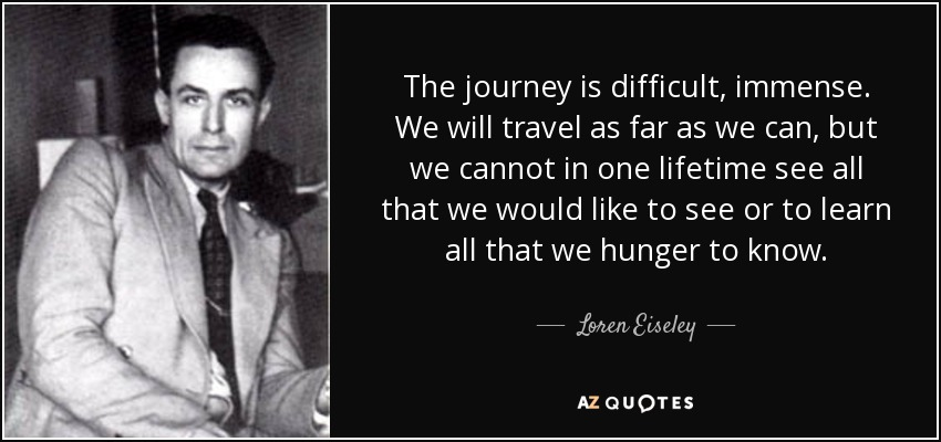 The journey is difficult, immense. We will travel as far as we can, but we cannot in one lifetime see all that we would like to see or to learn all that we hunger to know. - Loren Eiseley