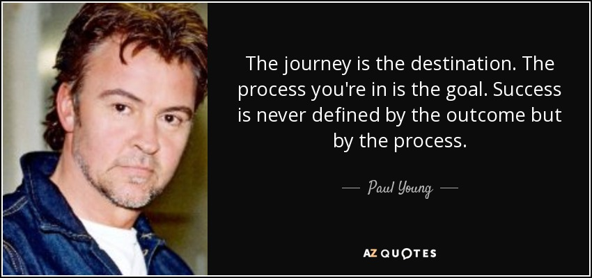The journey is the destination. The process you're in is the goal. Success is never defined by the outcome but by the process. - Paul Young