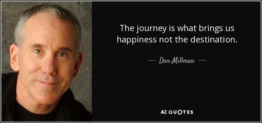 The journey is what brings us happiness not the destination. - Dan Millman