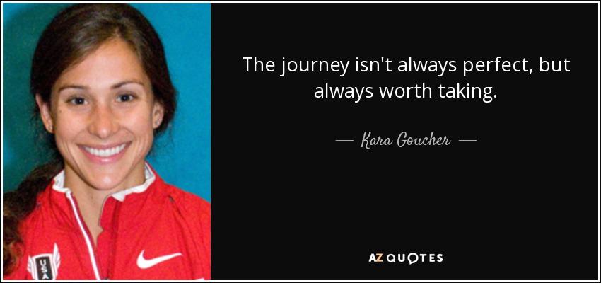 The journey isn't always perfect, but always worth taking. - Kara Goucher