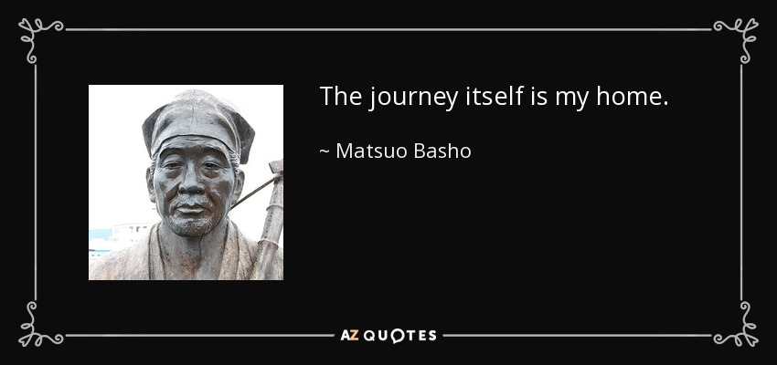 The journey itself is my home. - Matsuo Basho