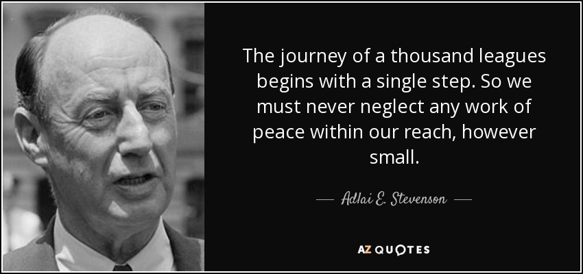 The journey of a thousand leagues begins with a single step. So we must never neglect any work of peace within our reach, however small. - Adlai E. Stevenson