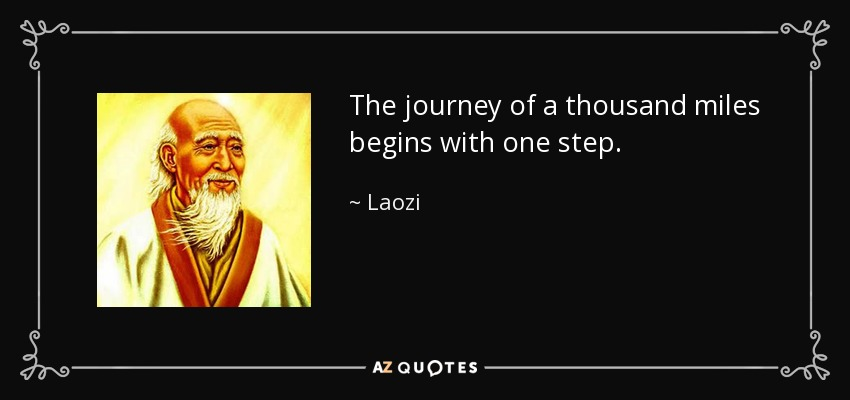 The journey of a thousand miles begins with one step. - Laozi