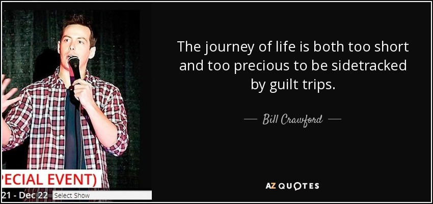 Bill Crawford Quote The Journey Of Life Is Both Too Short And Too