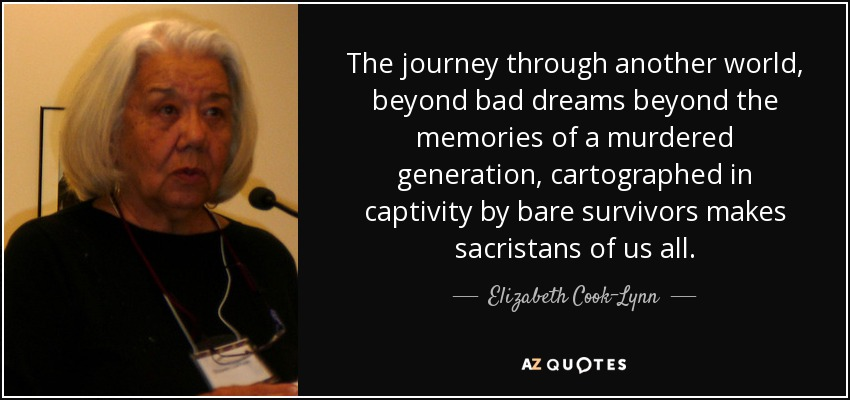 The journey through another world, beyond bad dreams beyond the memories of a murdered generation, cartographed in captivity by bare survivors makes sacristans of us all. - Elizabeth Cook-Lynn