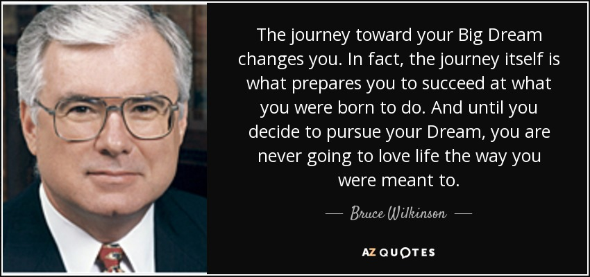 The journey toward your Big Dream changes you. In fact, the journey itself is what prepares you to succeed at what you were born to do. And until you decide to pursue your Dream, you are never going to love life the way you were meant to. - Bruce Wilkinson