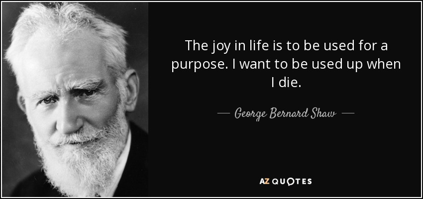 The joy in life is to be used for a purpose. I want to be used up when I die. - George Bernard Shaw