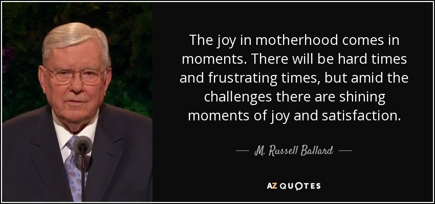 The joy in motherhood comes in moments. There will be hard times and frustrating times, but amid the challenges there are shining moments of joy and satisfaction. - M. Russell Ballard