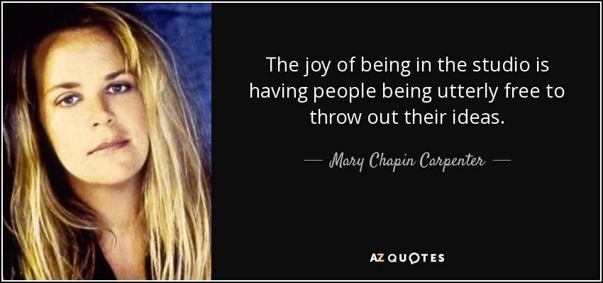 The joy of being in the studio is having people being utterly free to throw out their ideas. - Mary Chapin Carpenter