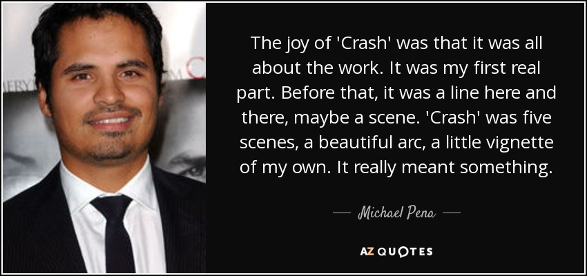 The joy of 'Crash' was that it was all about the work. It was my first real part. Before that, it was a line here and there, maybe a scene. 'Crash' was five scenes, a beautiful arc, a little vignette of my own. It really meant something. - Michael Pena