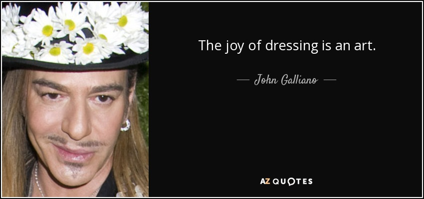 The joy of dressing is an art. - John Galliano