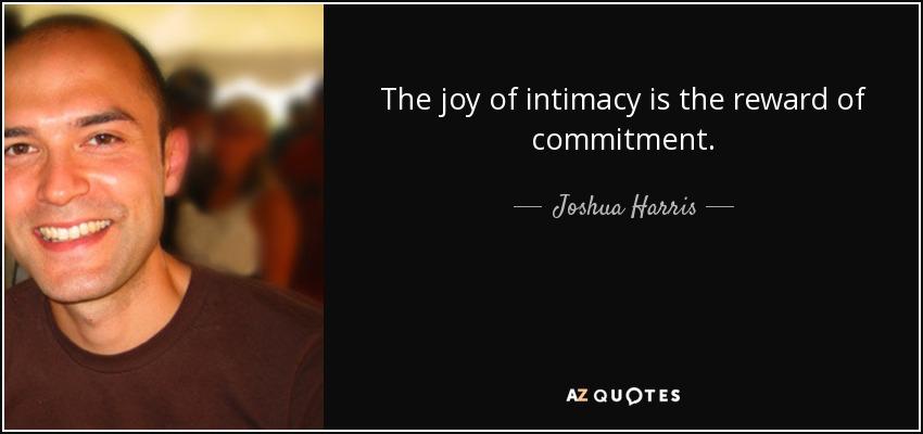 The joy of intimacy is the reward of commitment. - Joshua Harris