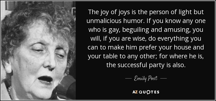 The joy of joys is the person of light but unmalicious humor. If you know any one who is gay, beguiling and amusing, you will, if you are wise, do everything you can to make him prefer your house and your table to any other; for where he is, the successful party is also. - Emily Post
