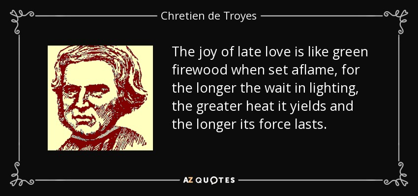 The joy of late love is like green firewood when set aflame, for the longer the wait in lighting, the greater heat it yields and the longer its force lasts.... - Chretien de Troyes