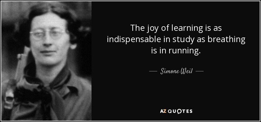 The joy of learning is as indispensable in study as breathing is in running. - Simone Weil