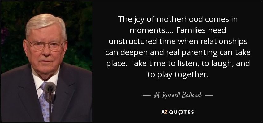 The joy of motherhood comes in moments. ... Families need unstructured time when relationships can deepen and real parenting can take place. Take time to listen, to laugh, and to play together. - M. Russell Ballard