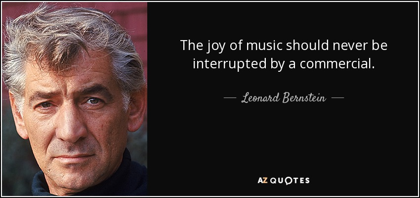 The joy of music should never be interrupted by a commercial. - Leonard Bernstein