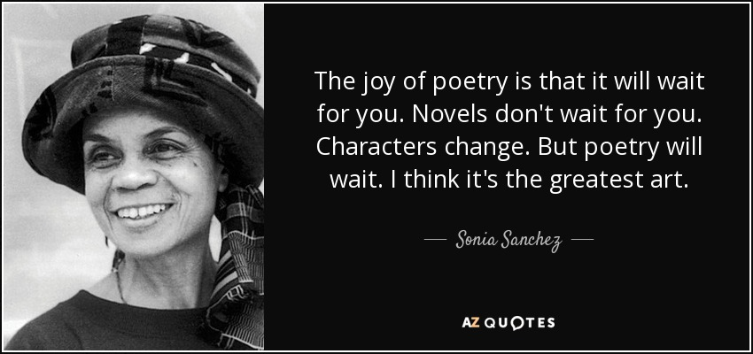 The joy of poetry is that it will wait for you. Novels don't wait for you. Characters change. But poetry will wait. I think it's the greatest art. - Sonia Sanchez