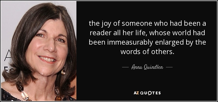 the joy of someone who had been a reader all her life, whose world had been immeasurably enlarged by the words of others. - Anna Quindlen