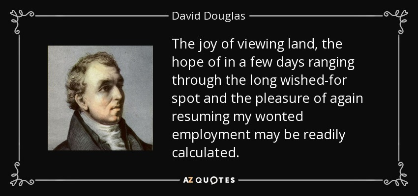The joy of viewing land, the hope of in a few days ranging through the long wished-for spot and the pleasure of again resuming my wonted employment may be readily calculated. - David Douglas