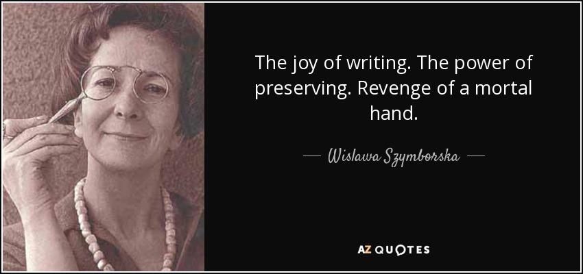 The joy of writing. The power of preserving. Revenge of a mortal hand. - Wislawa Szymborska