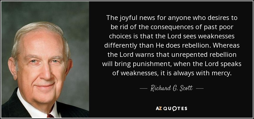 The joyful news for anyone who desires to be rid of the consequences of past poor choices is that the Lord sees weaknesses differently than He does rebellion. Whereas the Lord warns that unrepented rebellion will bring punishment, when the Lord speaks of weaknesses, it is always with mercy. - Richard G. Scott