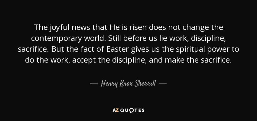 The joyful news that He is risen does not change the contemporary world. Still before us lie work, discipline, sacrifice. But the fact of Easter gives us the spiritual power to do the work, accept the discipline, and make the sacrifice. - Henry Knox Sherrill