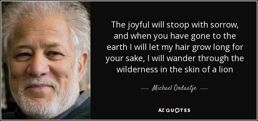 The joyful will stoop with sorrow, and when you have gone to the earth I will let my hair grow long for your sake, I will wander through the wilderness in the skin of a lion - Michael Ondaatje