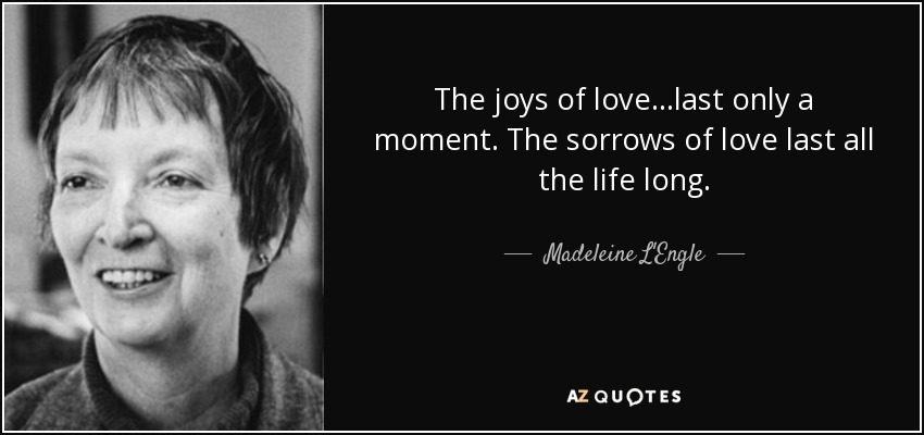 The joys of love...last only a moment. The sorrows of love last all the life long. - Madeleine L'Engle