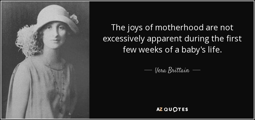 The joys of motherhood are not excessively apparent during the first few weeks of a baby's life. - Vera Brittain