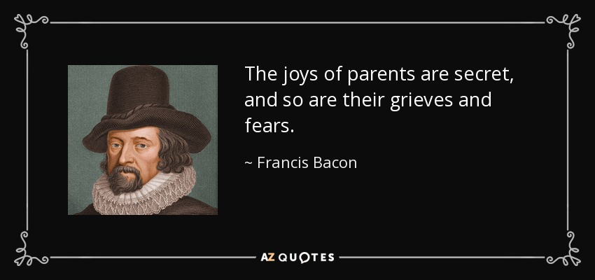 The joys of parents are secret, and so are their grieves and fears. - Francis Bacon