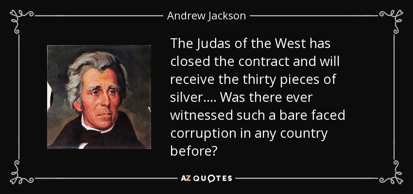 The Judas of the West has closed the contract and will receive the thirty pieces of silver. . . . Was there ever witnessed such a bare faced corruption in any country before? - Andrew Jackson