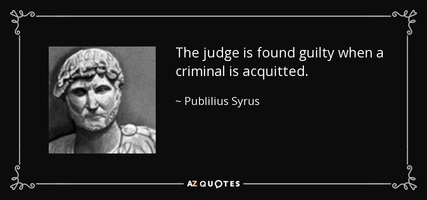 The judge is found guilty when a criminal is acquitted. - Publilius Syrus