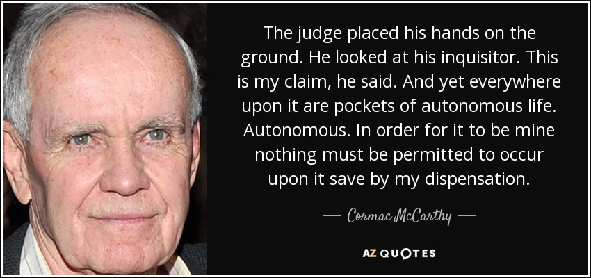The judge placed his hands on the ground. He looked at his inquisitor. This is my claim, he said. And yet everywhere upon it are pockets of autonomous life. Autonomous. In order for it to be mine nothing must be permitted to occur upon it save by my dispensation. - Cormac McCarthy