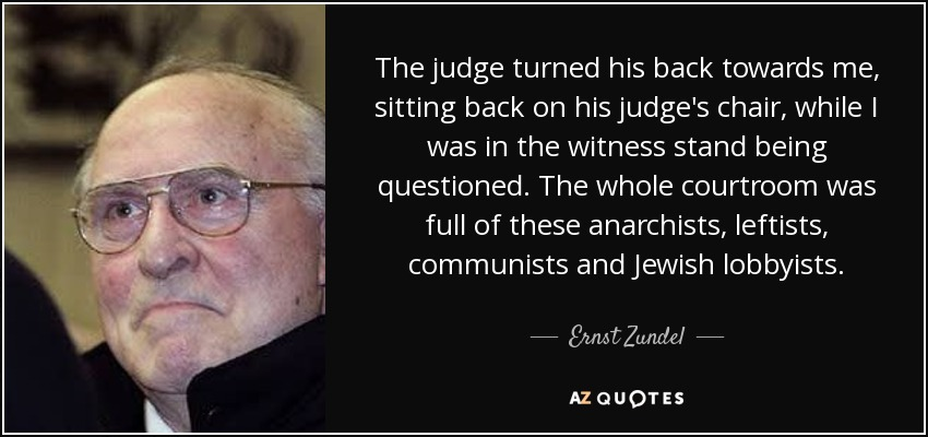 The judge turned his back towards me, sitting back on his judge's chair, while I was in the witness stand being questioned. The whole courtroom was full of these anarchists, leftists, communists and Jewish lobbyists. - Ernst Zundel