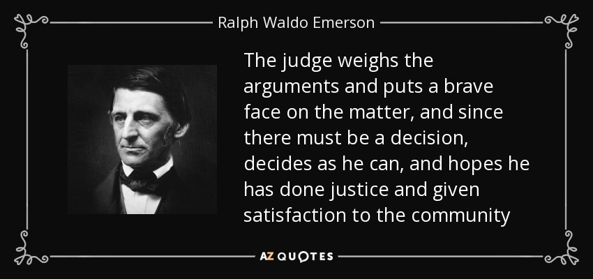 The judge weighs the arguments and puts a brave face on the matter, and since there must be a decision, decides as he can, and hopes he has done justice and given satisfaction to the community - Ralph Waldo Emerson