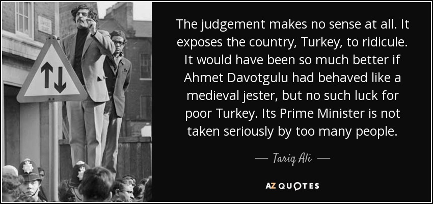 The judgement makes no sense at all. It exposes the country, Turkey, to ridicule. It would have been so much better if Ahmet Davotgulu had behaved like a medieval jester, but no such luck for poor Turkey. Its Prime Minister is not taken seriously by too many people. - Tariq Ali