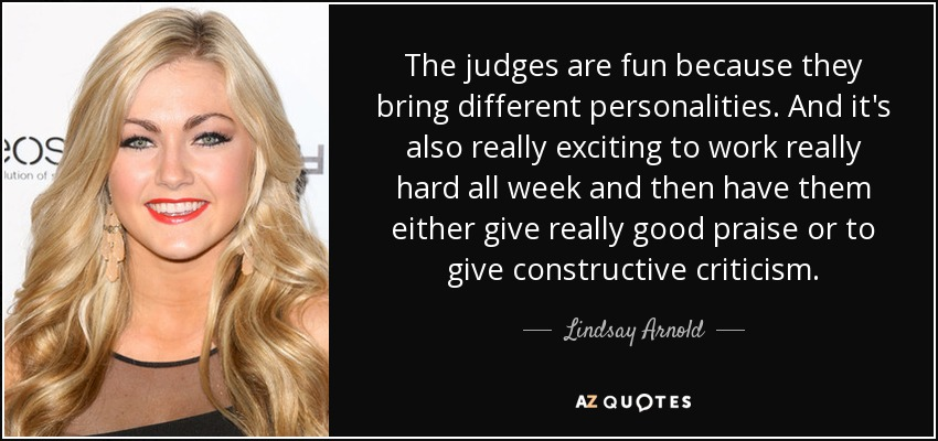 The judges are fun because they bring different personalities. And it's also really exciting to work really hard all week and then have them either give really good praise or to give constructive criticism. - Lindsay Arnold