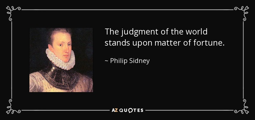 The judgment of the world stands upon matter of fortune. - Philip Sidney
