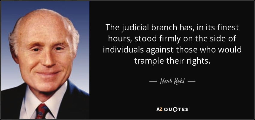The judicial branch has, in its finest hours, stood firmly on the side of individuals against those who would trample their rights. - Herb Kohl