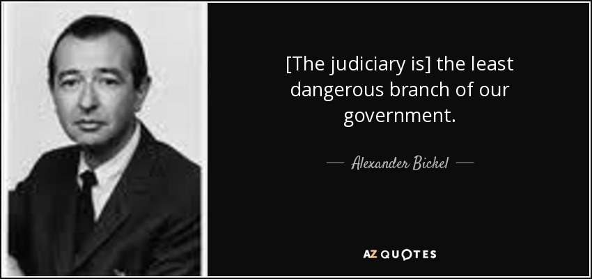 [The judiciary is] the least dangerous branch of our government. - Alexander Bickel