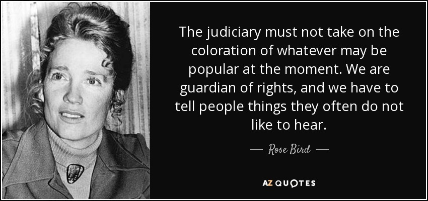 The judiciary must not take on the coloration of whatever may be popular at the moment. We are guardian of rights, and we have to tell people things they often do not like to hear. - Rose Bird