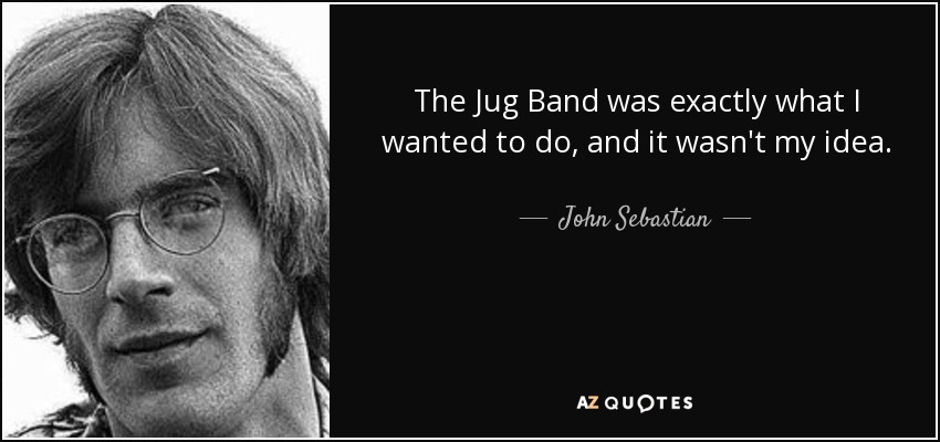 The Jug Band was exactly what I wanted to do, and it wasn't my idea. - John Sebastian