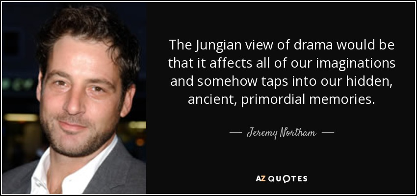The Jungian view of drama would be that it affects all of our imaginations and somehow taps into our hidden, ancient, primordial memories. - Jeremy Northam