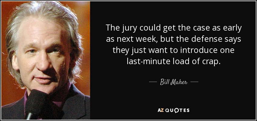 The jury could get the case as early as next week, but the defense says they just want to introduce one last-minute load of crap. - Bill Maher