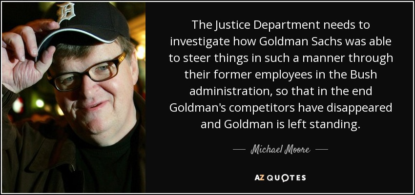 The Justice Department needs to investigate how Goldman Sachs was able to steer things in such a manner through their former employees in the Bush administration, so that in the end Goldman's competitors have disappeared and Goldman is left standing. - Michael Moore
