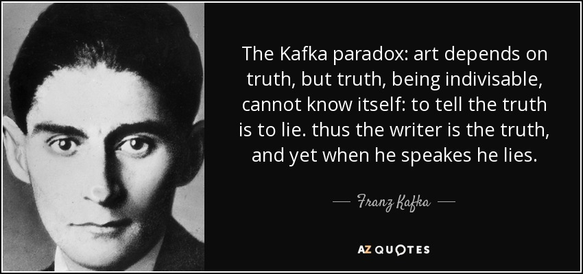 The Kafka paradox: art depends on truth, but truth, being indivisable, cannot know itself: to tell the truth is to lie. thus the writer is the truth, and yet when he speakes he lies. - Franz Kafka