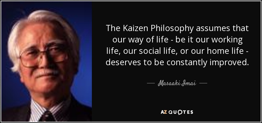 The Kaizen Philosophy assumes that our way of life - be it our working life, our social life, or our home life - deserves to be constantly improved. - Masaaki Imai