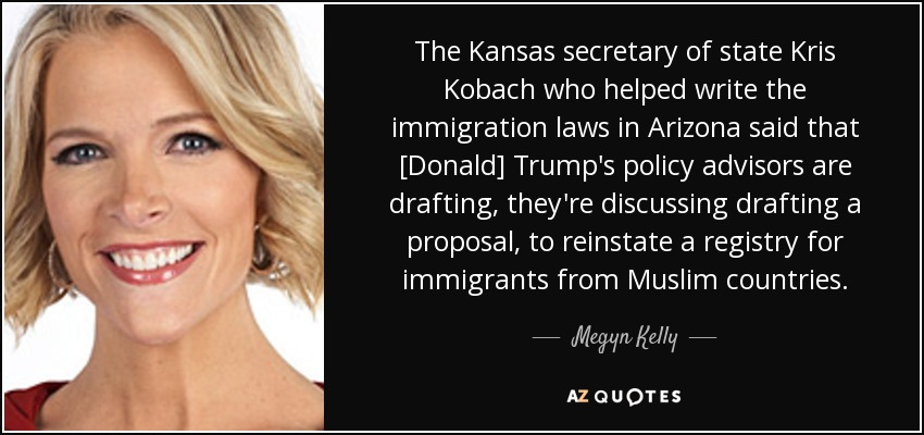 The Kansas secretary of state Kris Kobach who helped write the immigration laws in Arizona said that [Donald] Trump's policy advisors are drafting, they're discussing drafting a proposal, to reinstate a registry for immigrants from Muslim countries. - Megyn Kelly