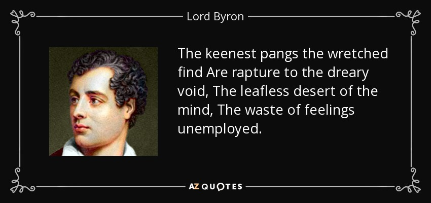 The keenest pangs the wretched find Are rapture to the dreary void, The leafless desert of the mind, The waste of feelings unemployed. - Lord Byron